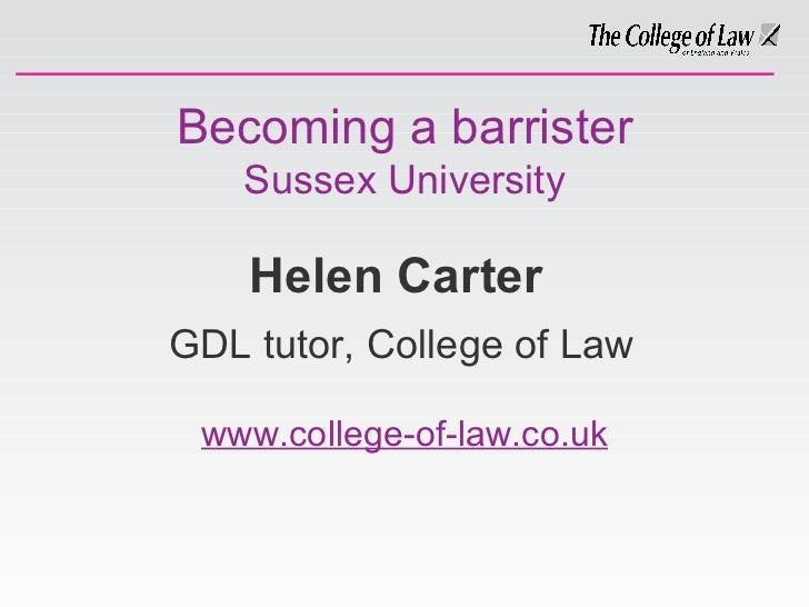 Becoming a barrister Sussex University Helen Carter   GDL tutor, College of Law www.college-of-law.co.uk