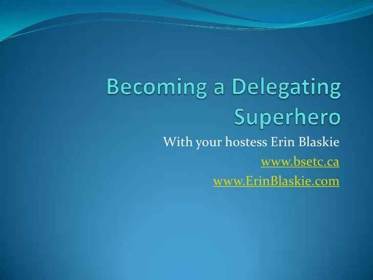 Becoming a Delegating Superhero<br />With your hostess Erin Blaskie<br />www.bsetc.ca<br />www.ErinBlaskie.com<br />