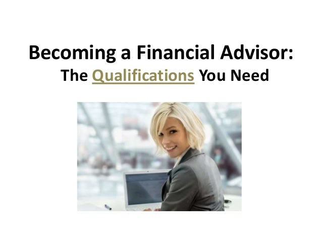 The Qualifications You NeedBecoming a Financial Advisor: