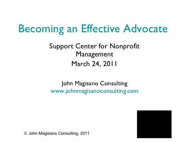 Becoming an Effective Advocate Support Center for Nonprofit Management March 24, 2011 John Magisano Consulting www.johnmag...