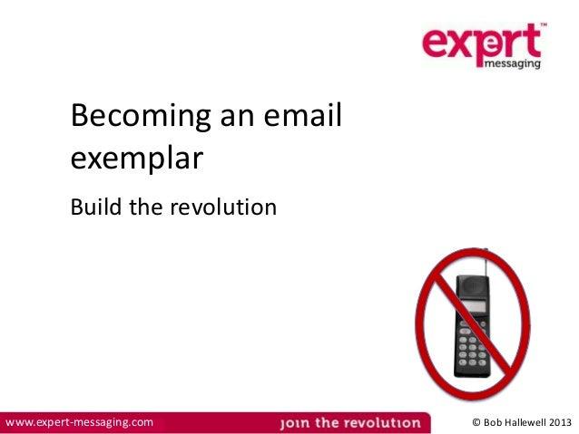 Becoming an email exemplar Build the revolution  www.expert-messaging.com  © Bob Hallewell 2013