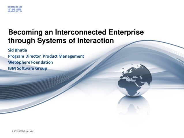 © 2013 IBM Corporation Becoming an Interconnected Enterprise through Systems of Interaction Sid Bhatia Program Director, P...