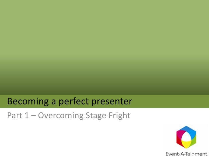 Becoming a perfect presenter<br />Part 1 – Overcoming Stage Fright<br />