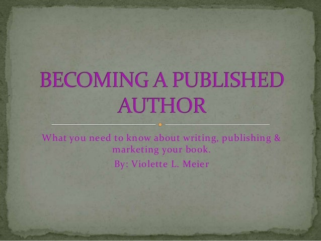 What you need to know about writing, publishing & marketing your book. By: Violette L. Meier