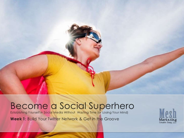 Become a Social Superhero<br />Establishing Yourself in Social Media Without  Wasting Time (or Losing Your Mind)<br />Week...