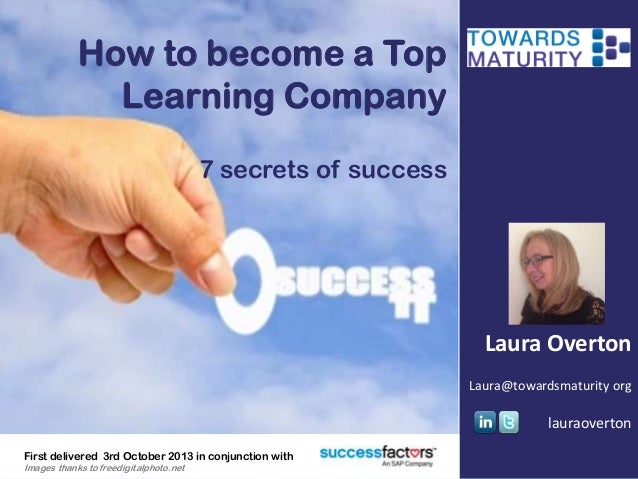 How to become a Top Learning Company 7 secrets of success Laura Overton Laura@towardsmaturity org lauraoverton First deliv...