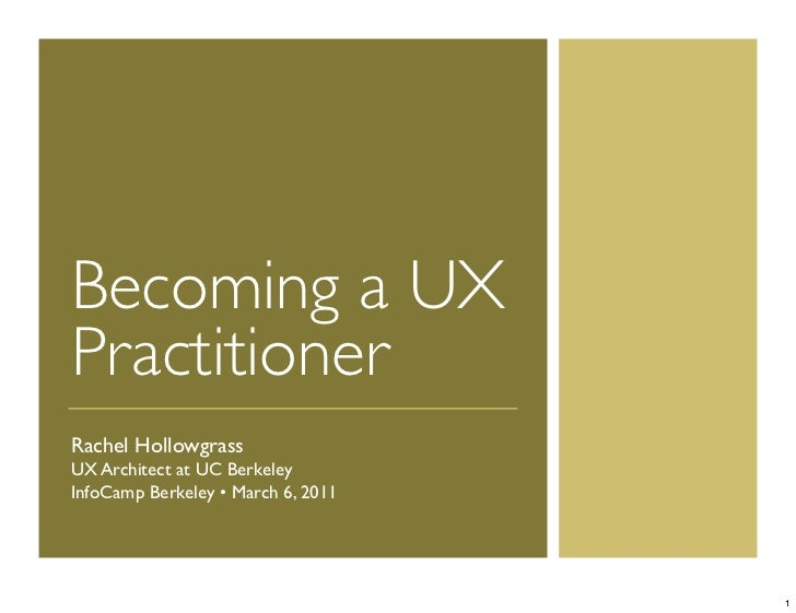 Becoming a UXPractitionerRachel HollowgrassUX Architect at UC BerkeleyInfoCamp Berkeley • March 6, 2011                   ...