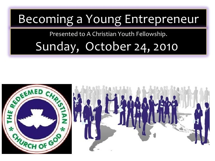 Becoming a Young Entrepreneur     Presented to A Christian Youth Fellowship.  Sunday, October 24, 2010