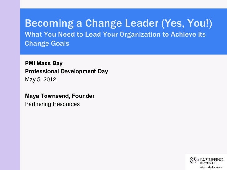 Becoming a Change Leader (Yes, You!)What You Need to Lead Your Organization to Achieve itsChange GoalsPMI Mass BayProfessi...