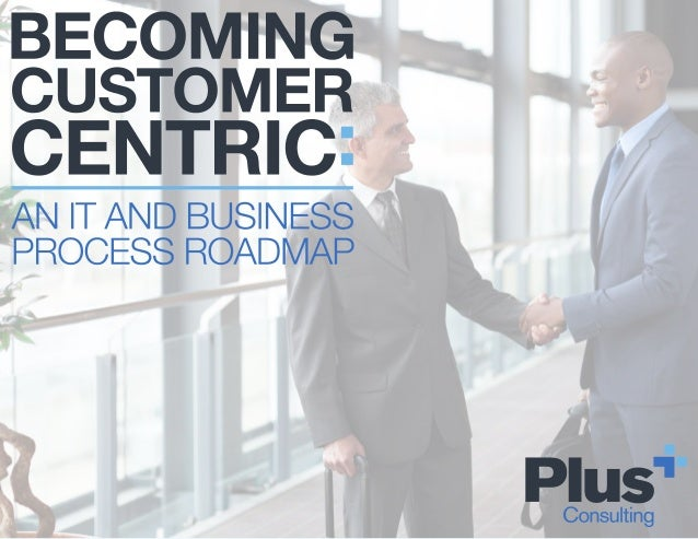 THE CUSTOMER- CENTRIC IMPERATIVE IN TODAY'S HYPER- COMPETITIVE GLOBAL BUSINESS ENVIRONMENT