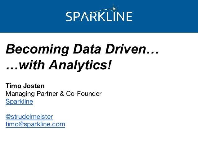 Becoming Data Driven… …with Analytics! Timo Josten Managing Partner & Co-Founder Sparkline @strudelmeister timo@sparkline....