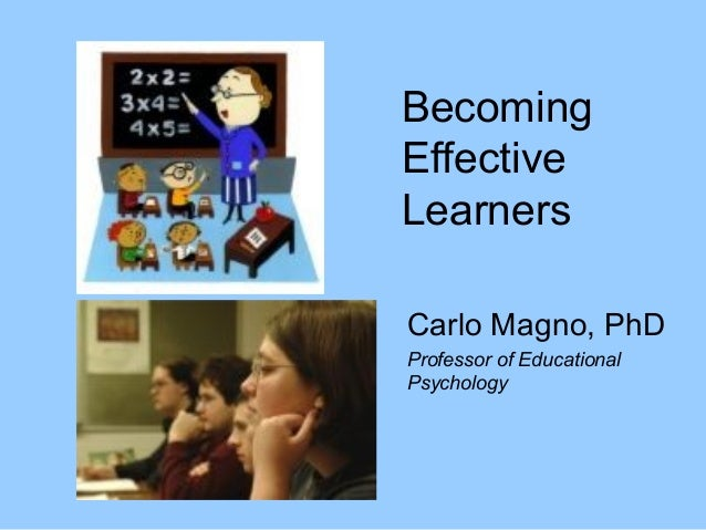 Becoming Effective Learners Carlo Magno, PhD Professor of Educational Psychology