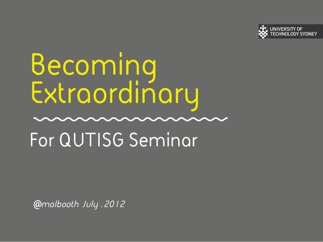 BecomingExtraordinaryFor QUTISG Seminar@malbooth July . 2012