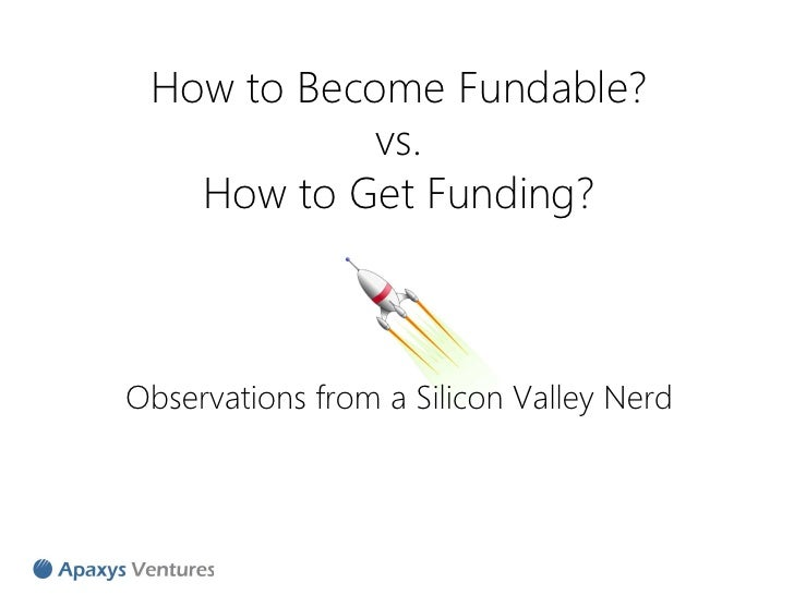 How to Become Fundable?            vs.   How to Get Funding?Observations from a Silicon Valley Nerd