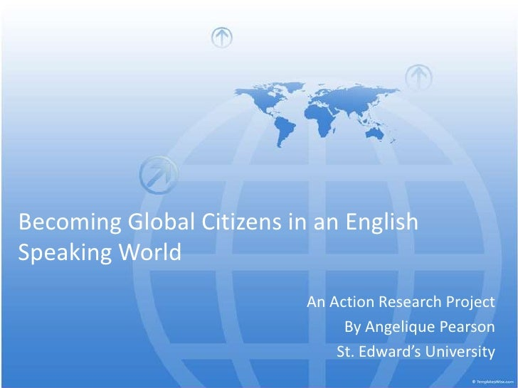 Becoming Global Citizens in an English Speaking World<br />An Action Research Project <br />By Angelique Pearson<br />St. ...