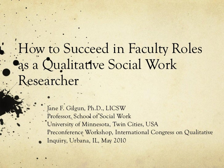 How to Succeed in Faculty Roles as a Qualitative Social Work Researcher Jane F. Gilgun, Ph.D., LICSW Professor, School of ...