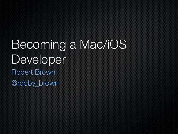 Becoming a Mac/iOSDeveloperRobert Brown@robby_brown