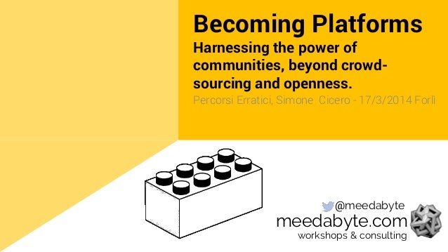 Becoming Platforms Harnessing the power of communities, beyond crowd- sourcing and openness. Percorsi Erratici, Simone Cic...