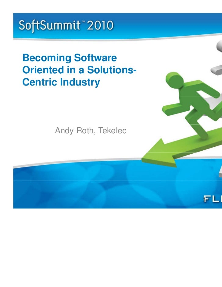Becoming SoftwareOriented in a Solutions              Solutions-Centric Industry      Andy Roth, Tekelec                  ...