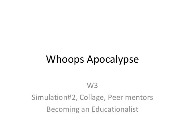 Whoops Apocalypse W3 Simulation#2, Collage, Peer mentors Becoming an Educationalist