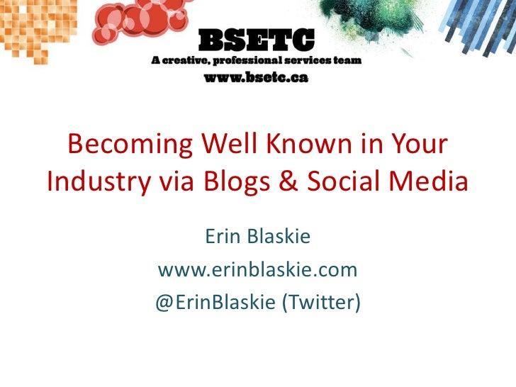 Becoming Well Known in Your Industry via Blogs & Social Media<br />Erin Blaskie<br />www.erinblaskie.com<br />@ErinBlaskie...