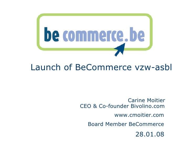 <ul><li>Launch of BeCommerce vzw-asbl  </li></ul><ul><li>  </li></ul><ul><li>  Carine Moitier      CEO & Co-founder Bivoli...