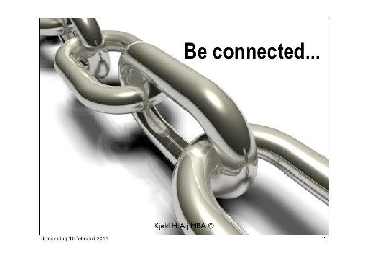 Be connected...                             Kjeld H. Aij MBA ©donderdag 10 februari 2011                              1