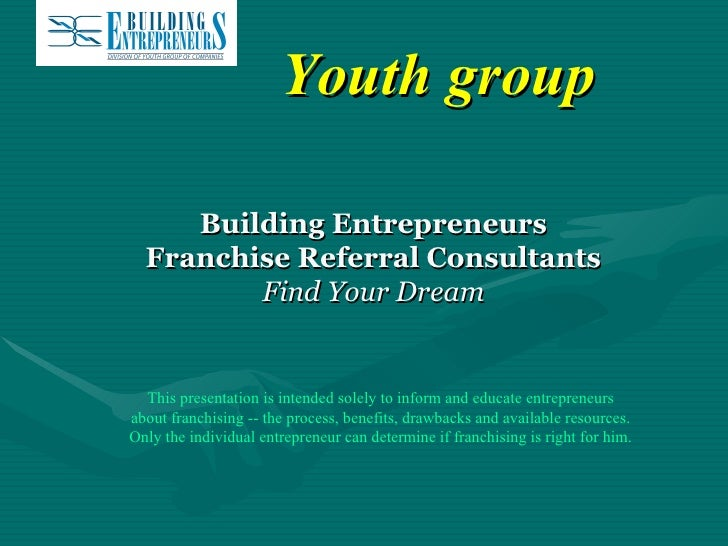 Youth group Building Entrepreneurs Franchise Referral Consultants Find Your Dream This presentation is intended solely to ...