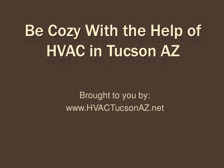 Be Cozy With the Help of   HVAC in Tucson AZ       Brought to you by:     www.HVACTucsonAZ.net
