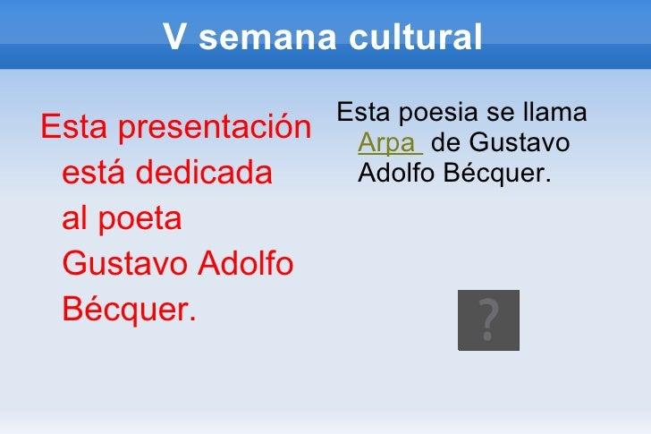 V semana cultural <ul><li>Esta presentación está dedicada  al poeta Gustavo Adolfo Bécquer. </li></ul><ul><li>Esta poesia ...