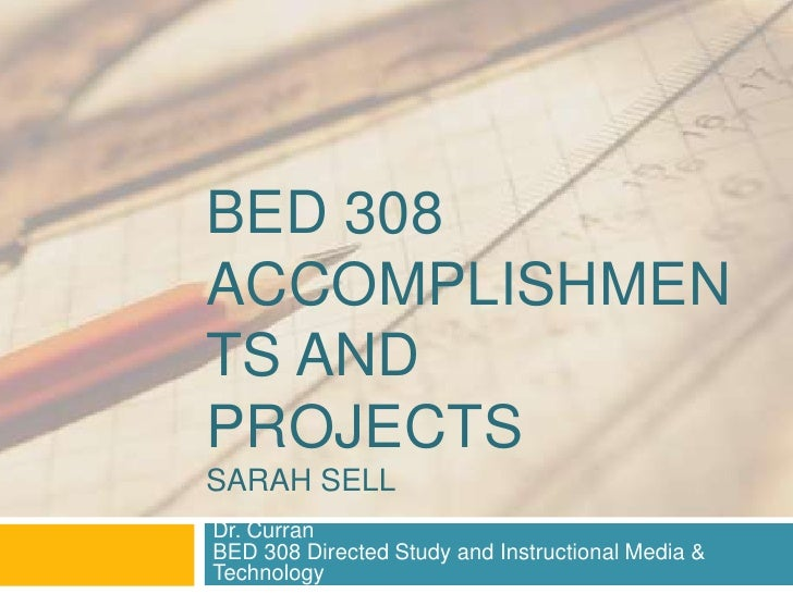 BED 308ACCOMPLISHMENTS ANDPROJECTSSARAH SELLDr. CurranBED 308 Directed Study and Instructional Media &Technology