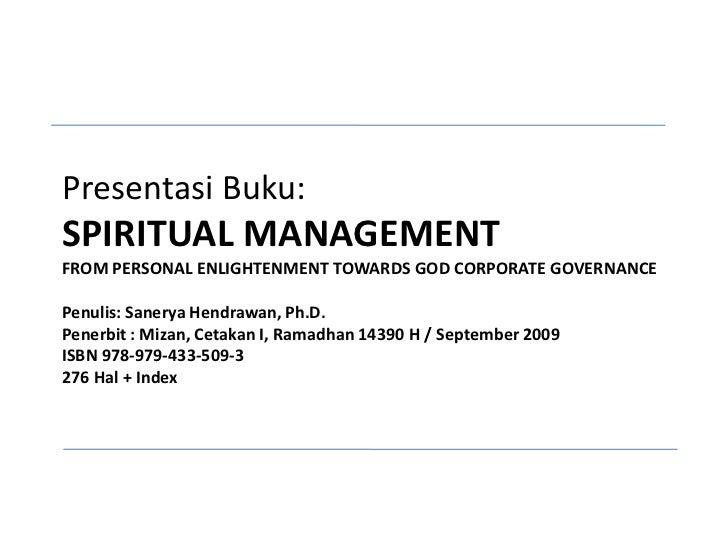 Presentasi Buku:SPIRITUAL MANAGEMENTFROM PERSONAL ENLIGHTENMENT TOWARDS GOD CORPORATE GOVERNANCEPenulis: Sanerya Hendrawan...