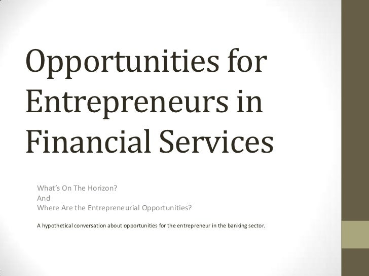 Opportunities for Entrepreneurs in Financial Services<br />What's On The Horizon?<br />And<br />Where Are the Entrepreneur...