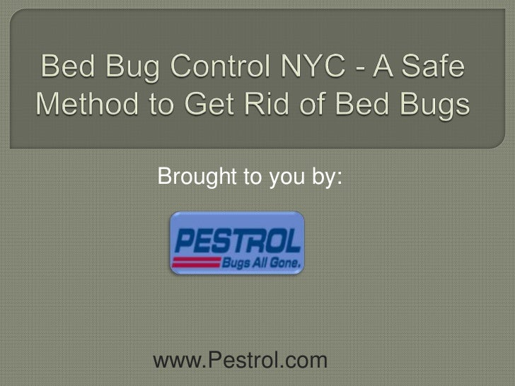 Bed Bug Control NYC - A Safe Method to Get Rid of Bed Bugs<br />Brought to you by:<br />www.Pestrol.com<br />