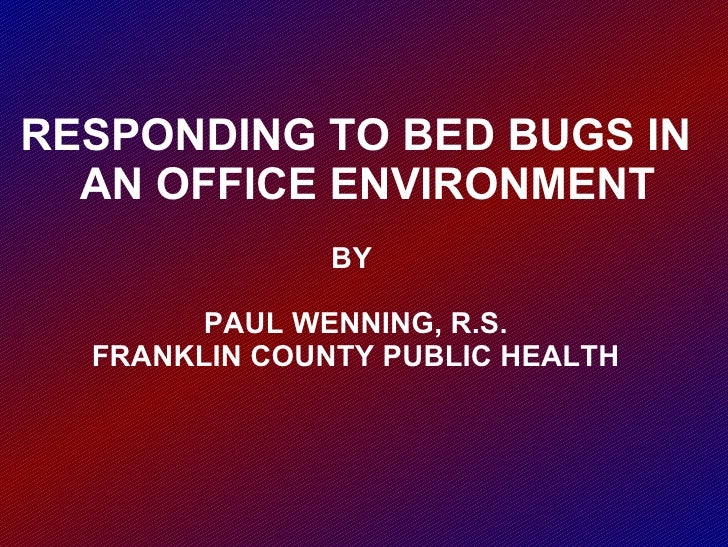RESPONDING TO BED BUGS IN AN OFFICE ENVIRONMENT BY  PAUL WENNING, R.S. FRANKLIN COUNTY PUBLIC HEALTH