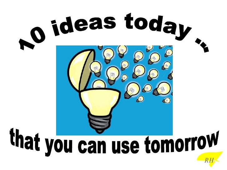 10 ideas today ... that you can use tomorrow RH