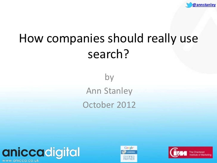 @annstanleyHow companies should really use          search?                by            Ann Stanley           October 2012