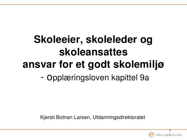 Skoleeier, skoleleder og skoleansattesansvar for et godt skolemiljø  - opplæringsloven kapittel 9a<br />Kjersti Botnan Lar...