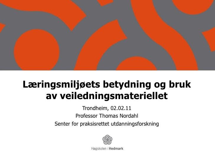 Læringsmiljøets betydning og bruk av veiledningsmateriellet Trondheim, 02.02.11 Professor Thomas Nordahl Senter for praksi...