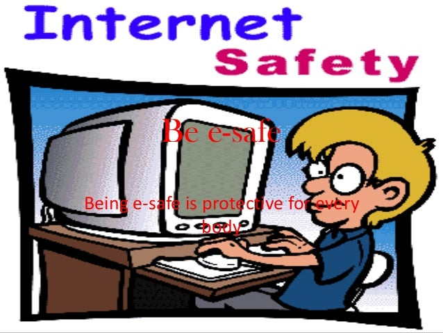 Be e-safe Being e-safe is protective for every body