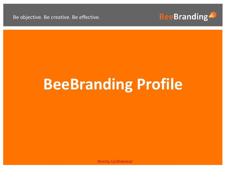 Be objective. Be creative. Be effective.             BeeBranding Profile                                      Strictly Con...