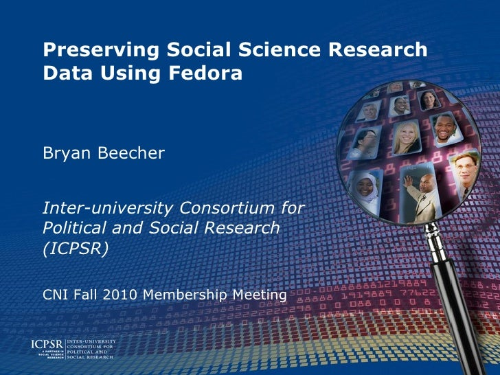 Preserving Social Science Research Data Using Fedora Bryan Beecher Inter-university Consortium for Political and Social Re...