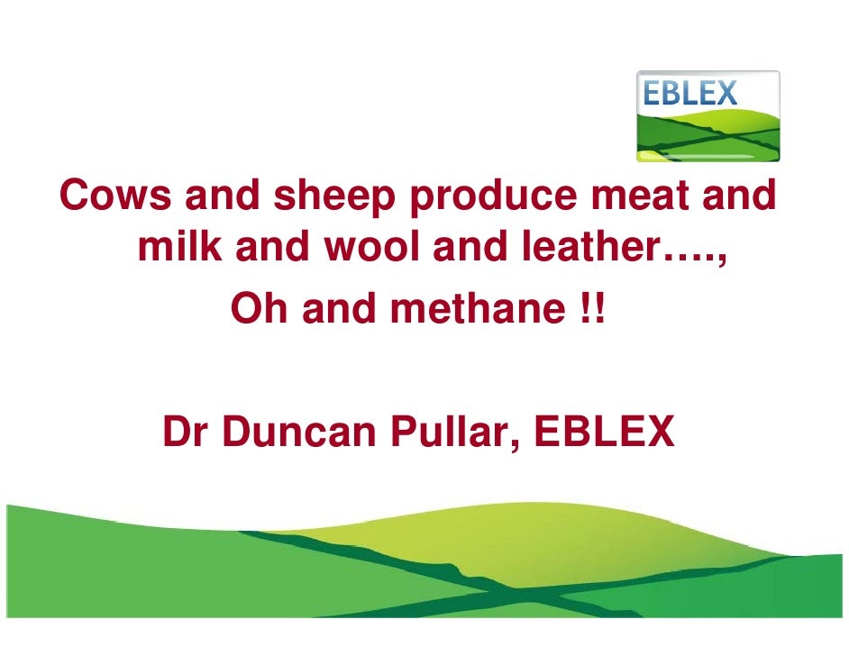 Cows and sheep produce meat and    milk and wool and leather….,         Oh and methane !!      Dr Duncan Pullar, EBLEX