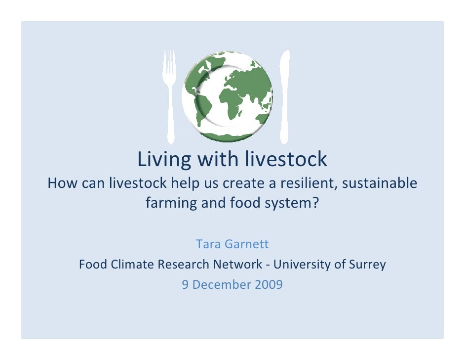 Living with livestock; How can livestock help us create a resilient, sustainable farming and food system? Tara Garnett (FCRN)