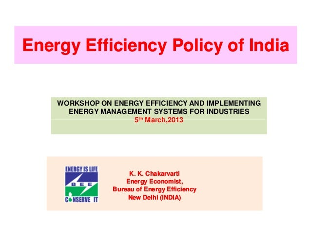 Energy Efficiency Policy of India    WORKSHOP ON ENERGY EFFICIENCY AND IMPLEMENTING      ENERGY MANAGEMENT SYSTEMS FOR IND...
