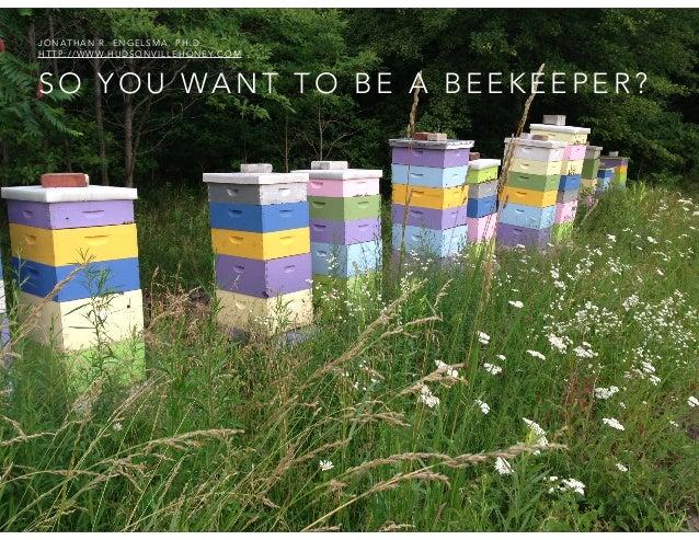 JONATHAN R. ENGELSMA, PH.D. H T T P : / / W W W. H U D S O N V I L L E H O N E Y. C O M  SO YOU WANT TO BE A BEEKEEPER?