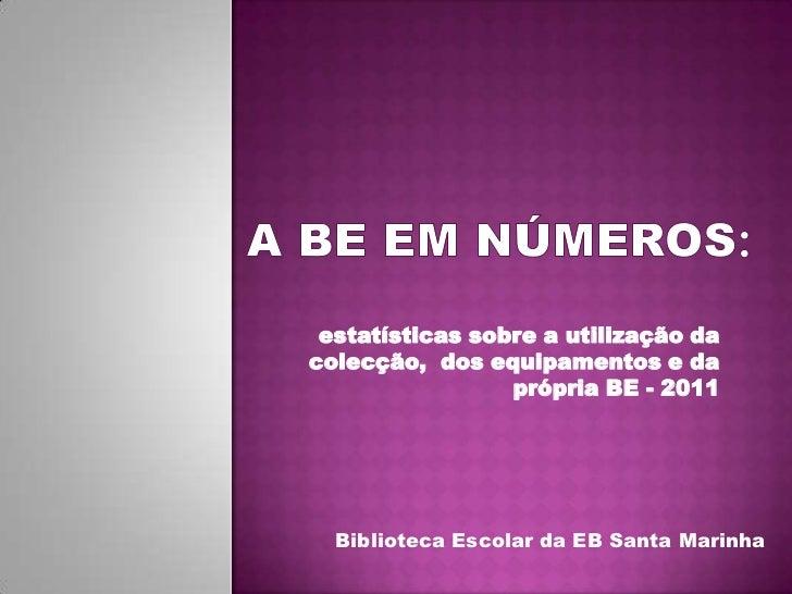 A BE EM NÚMEROS:<br />estatísticas sobre a utilização da colecção,  dos equipamentos e da própria BE - 2011<br />Bibliotec...