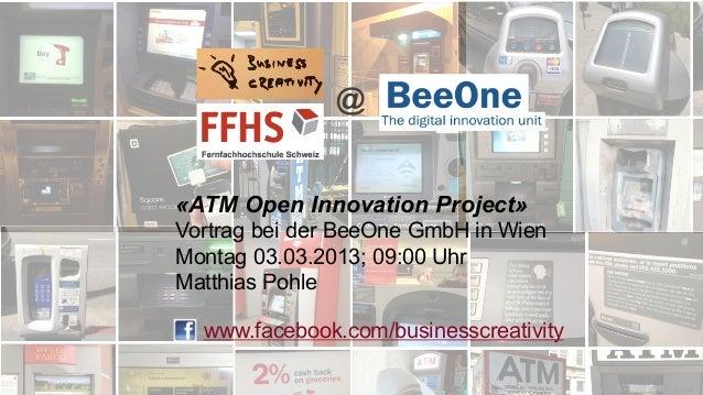 @«ATM Open Innovation Project»Vortrag bei der BeeOne GmbH in WienMontag 03.03.2013; 09:00 UhrMatthias Pohle  www.facebook....