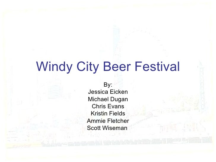 Windy City Beer Festival By: Jessica Eicken Michael Dugan Chris Evans Kristin Fields Ammie Fletcher Scott Wiseman