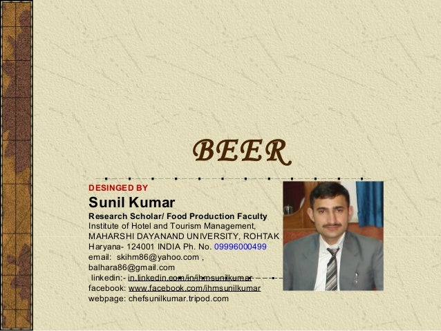 BEER DESINGED BY  Sunil Kumar Research Scholar/ Food Production Faculty Institute of Hotel and Tourism Management, MAHARSH...